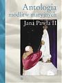 Antologia modlitw maryjnych Jana Pawła II